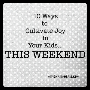 10 Ways to Cultivate Joy in Your Kids: Fun and mostly free activities to do as a family! | meaghanmorris.com