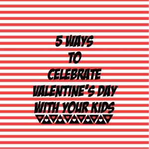 5 Ways to Celebrate Valentine's Day with Your Kids | meaghanmorris.com