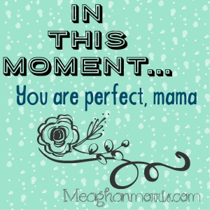 Hey Mama - guess what? You are perfect.| meaghanmorris.com