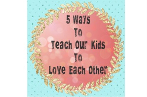5 Ways to Teach Our Kids To LOVE | Meaghanmorris.com
