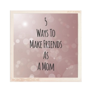 5 Ways to Make Friends As A Mom| Meaghanmorris.com